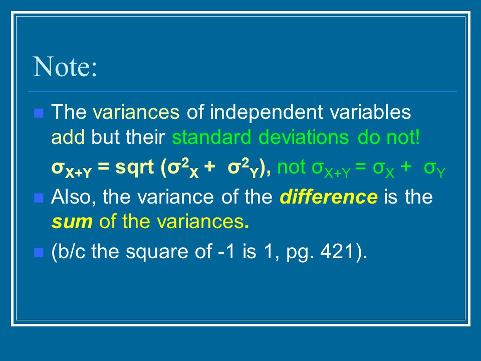 Note: The variances of independent variables add but their standard deviations do not! σX+Y = sqrt (σ2X + σ2Y), not σX+Y = σX + σY.