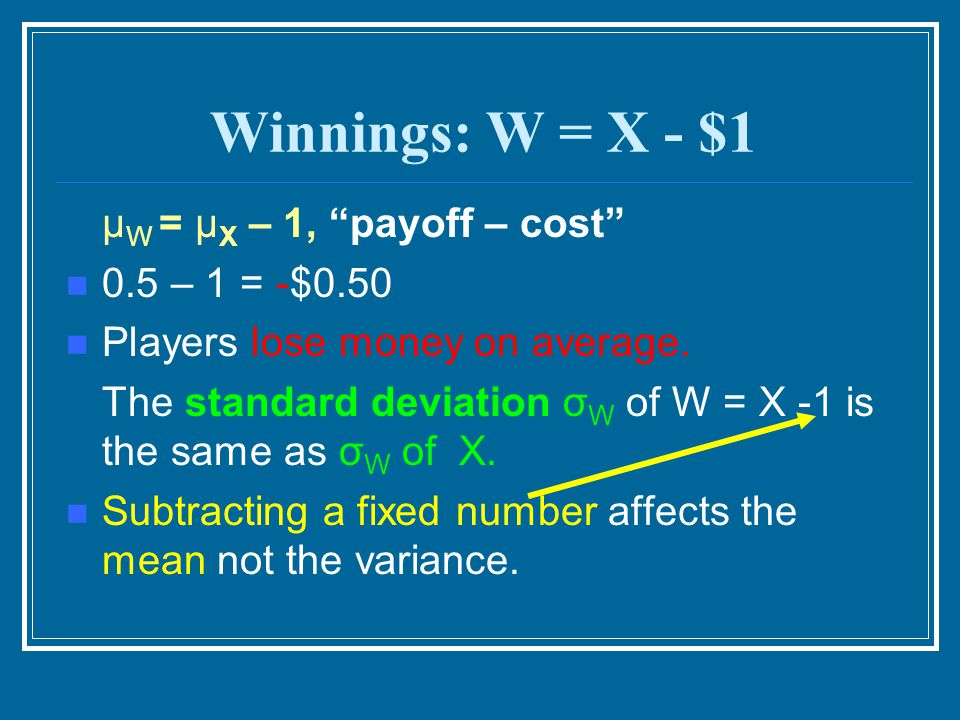 Winnings: W = X - $1 μW = μX – 1, payoff – cost 0.5 – 1 = -$0.50