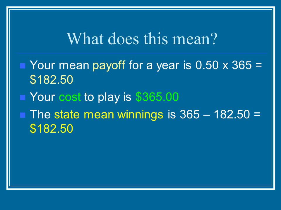 What does this mean Your mean payoff for a year is 0.50 x 365 = $182.50. Your cost to play is $365.00.