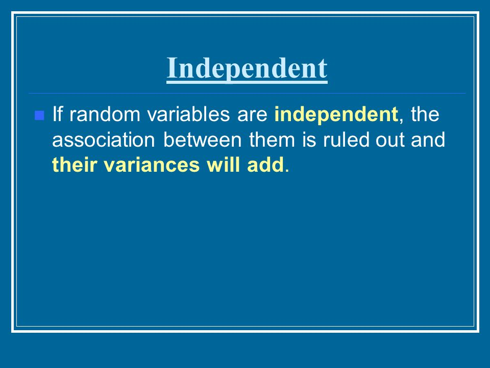 Independent If random variables are independent, the association between them is ruled out and their variances will add.