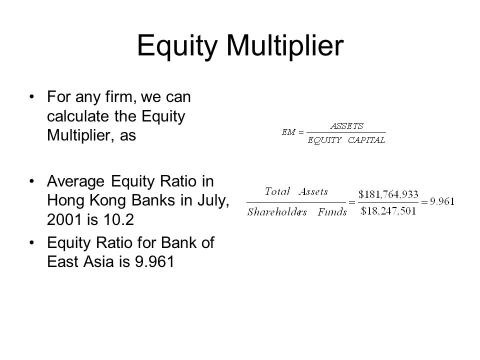 Equity Multiplier For any firm, we can calculate the Equity Multiplier, as. Average Equity Ratio in Hong Kong Banks in July, 2001 is 10.2.
