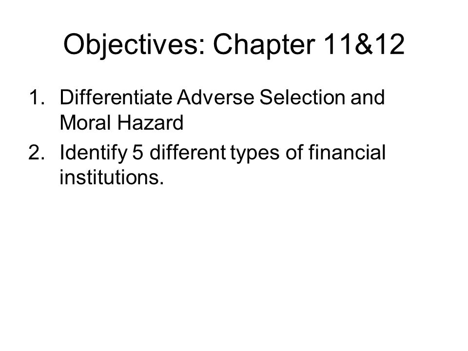 Objectives: Chapter 11&12 Differentiate Adverse Selection and Moral Hazard.