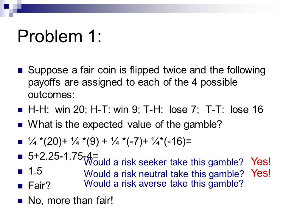 Problem 1: Suppose a fair coin is flipped twice and the following payoffs are assigned to each of the 4 possible outcomes: