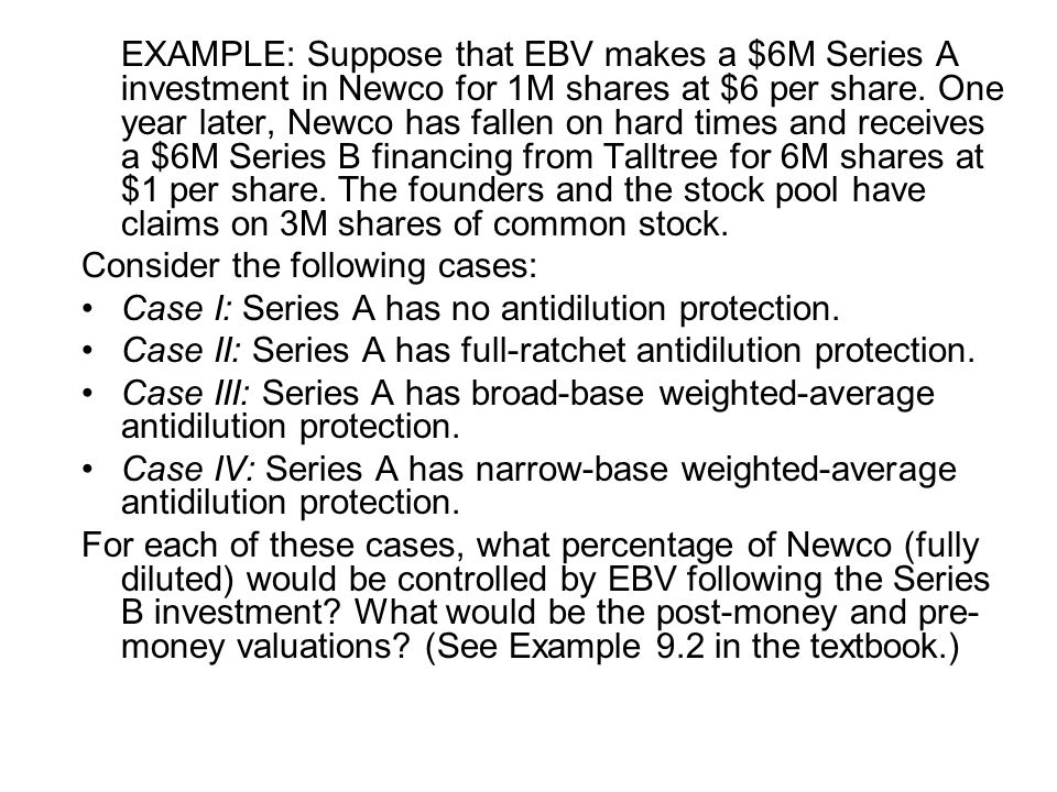 EXAMPLE: Suppose that EBV makes a $6M Series A investment in Newco for 1M shares at $6 per share. One year later, Newco has fallen on hard times and receives a $6M Series B financing from Talltree for 6M shares at $1 per share. The founders and the stock pool have claims on 3M shares of common stock.
