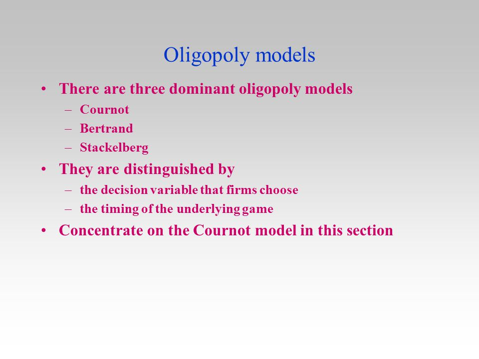 Oligopoly models There are three dominant oligopoly models