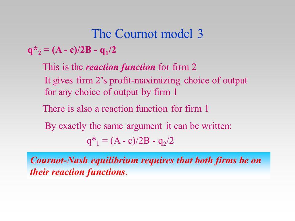 The Cournot model 3 q*2 = (A - c)/2B - q1/2