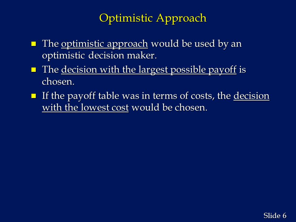 Optimistic Approach The optimistic approach would be used by an optimistic decision maker. The decision with the largest possible payoff is chosen.