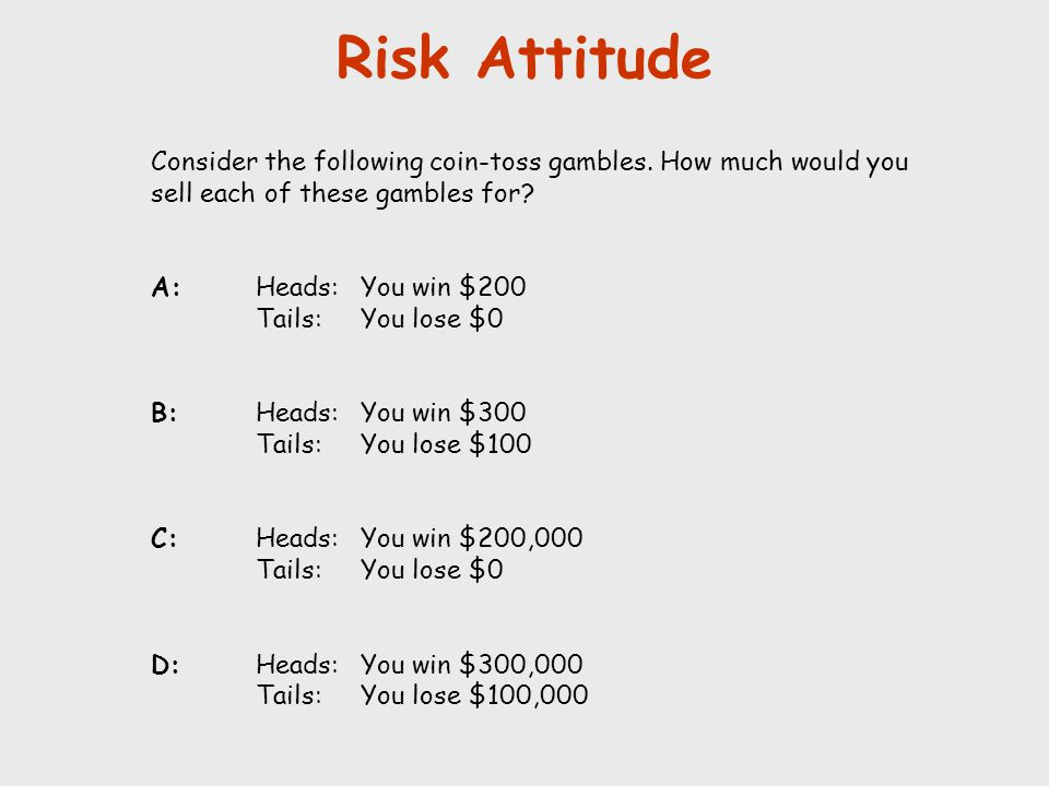 Risk Attitude Consider the following coin-toss gambles. How much would you sell each of these gambles for