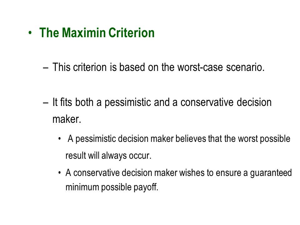 The Maximin Criterion This criterion is based on the worst-case scenario. It fits both a pessimistic and a conservative decision maker.