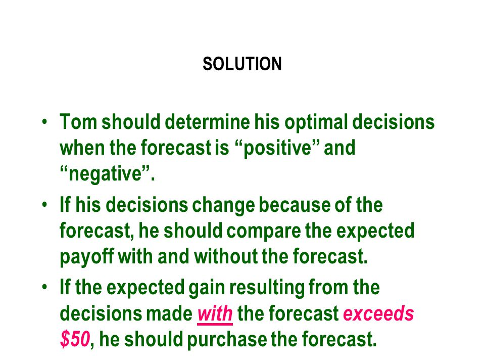SOLUTION Tom should determine his optimal decisions when the forecast is positive and negative .