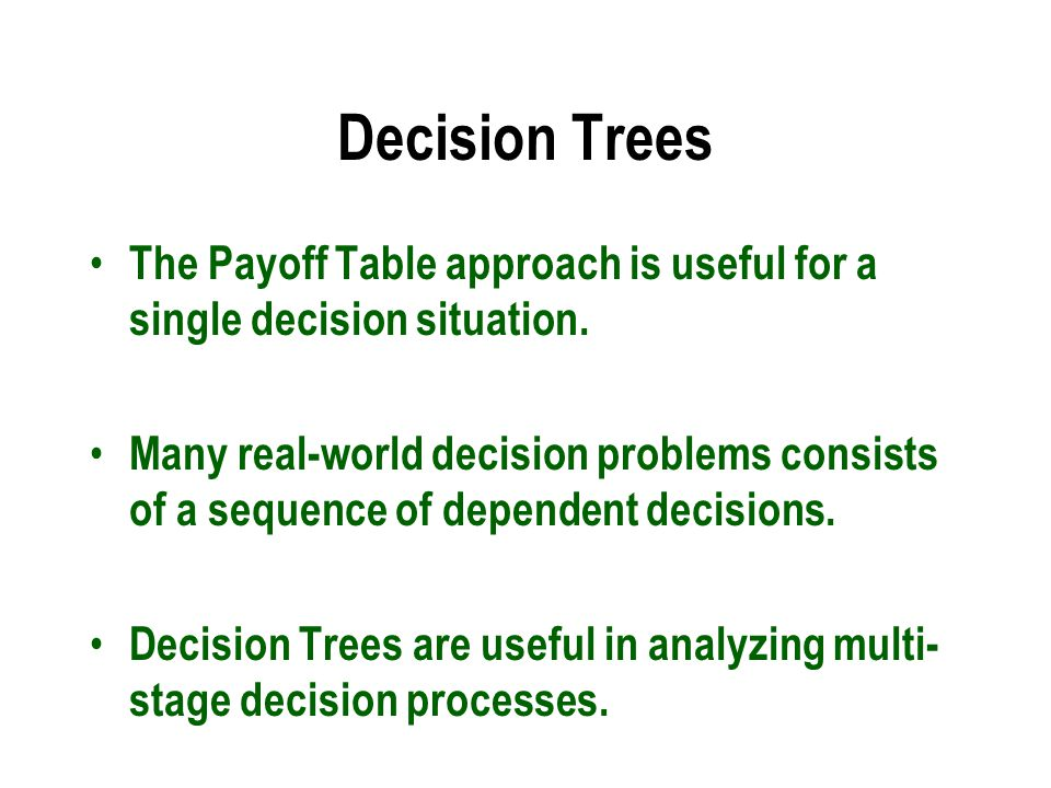 Decision Trees The Payoff Table approach is useful for a single decision situation.