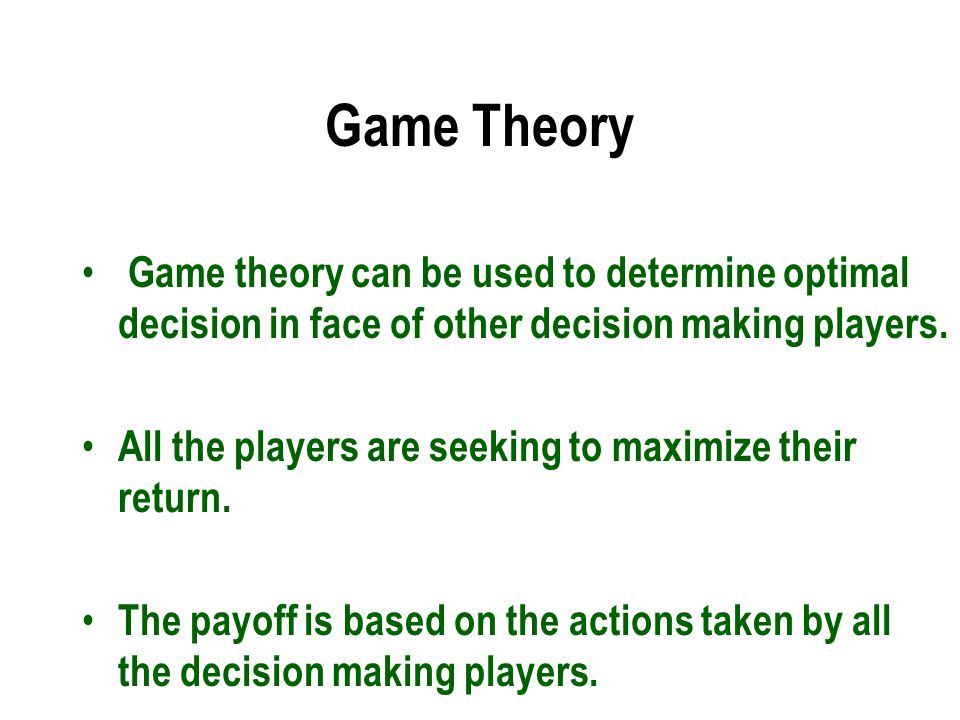 Game Theory Game theory can be used to determine optimal decision in face of other decision making players.