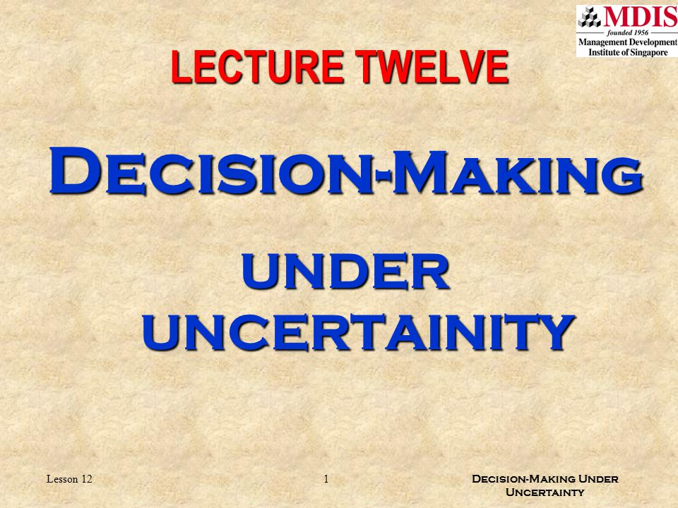 LECTURE TWELVE Decision-Making UNDER UNCERTAINITY