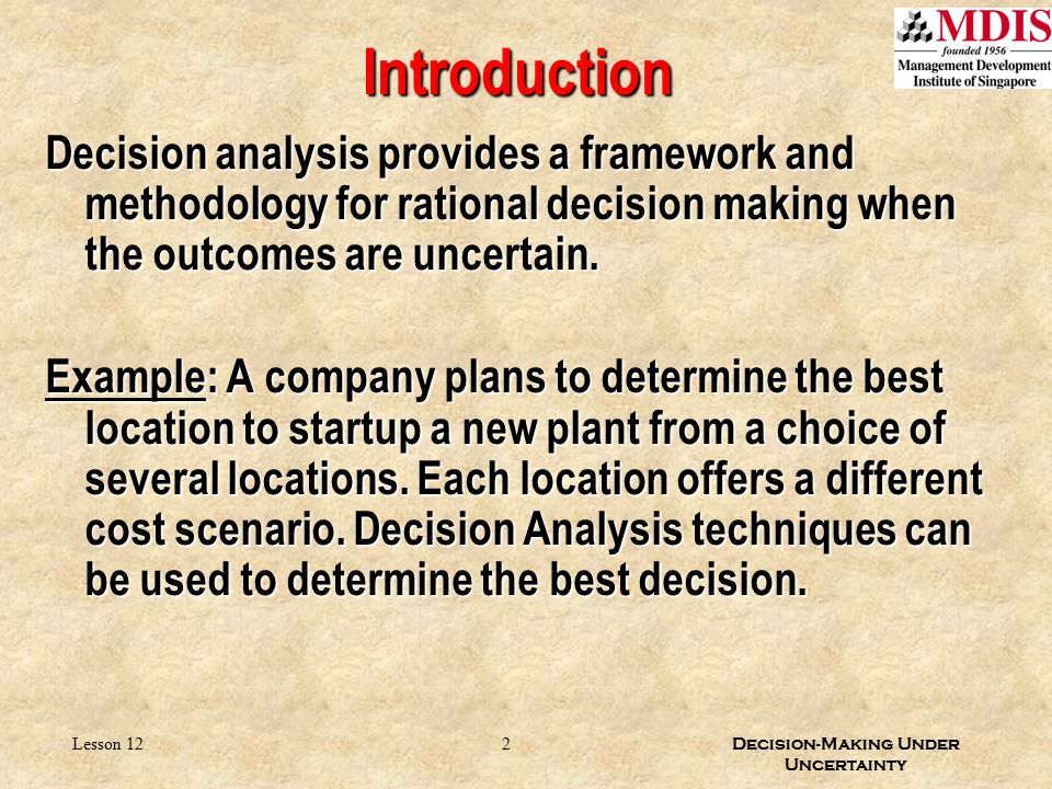 Introduction Decision analysis provides a framework and methodology for rational decision making when the outcomes are uncertain.