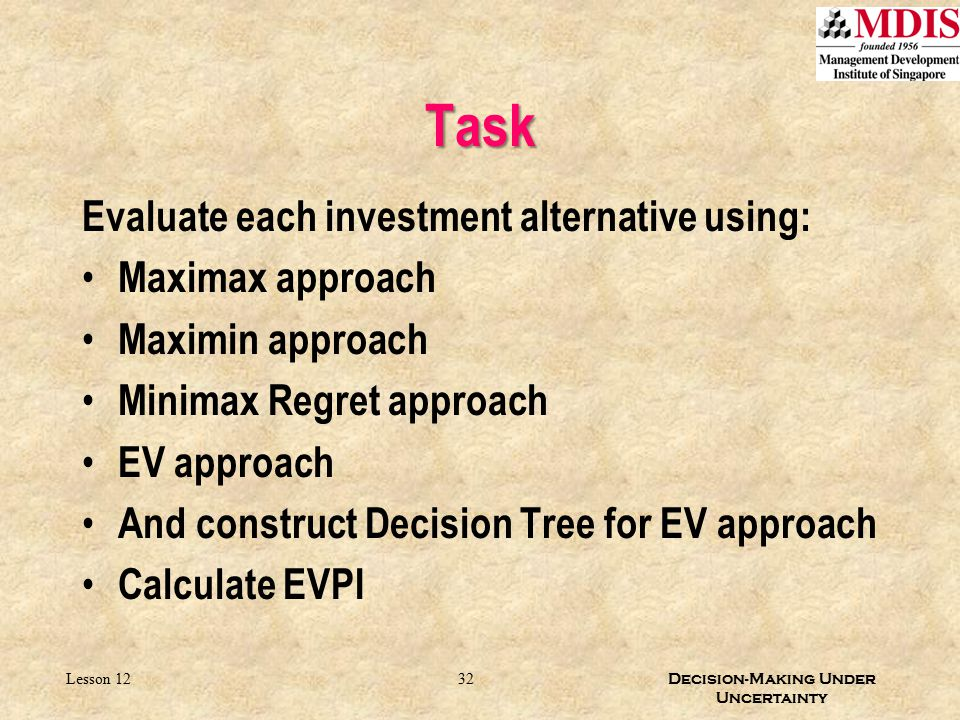 Task Evaluate each investment alternative using: Maximax approach