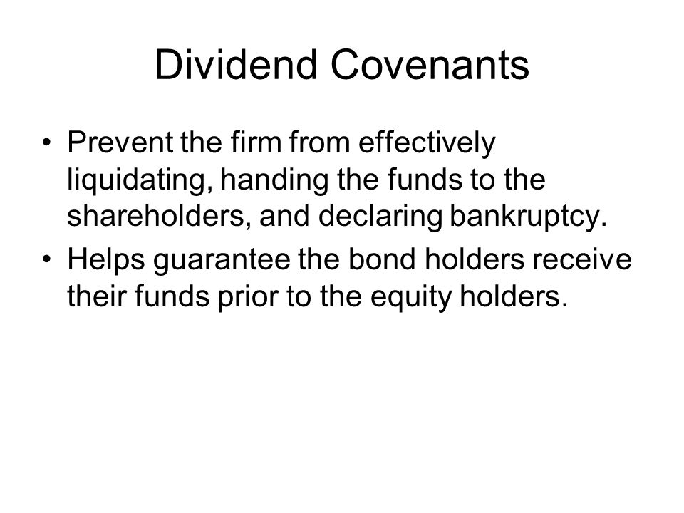 Dividend Covenants Prevent the firm from effectively liquidating, handing the funds to the shareholders, and declaring bankruptcy.
