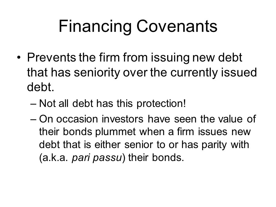 Financing Covenants Prevents the firm from issuing new debt that has seniority over the currently issued debt.