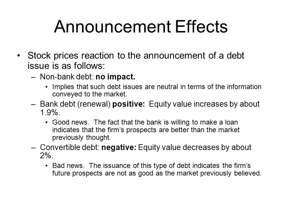 Announcement Effects Stock prices reaction to the announcement of a debt issue is as follows: Non-bank debt: no impact.