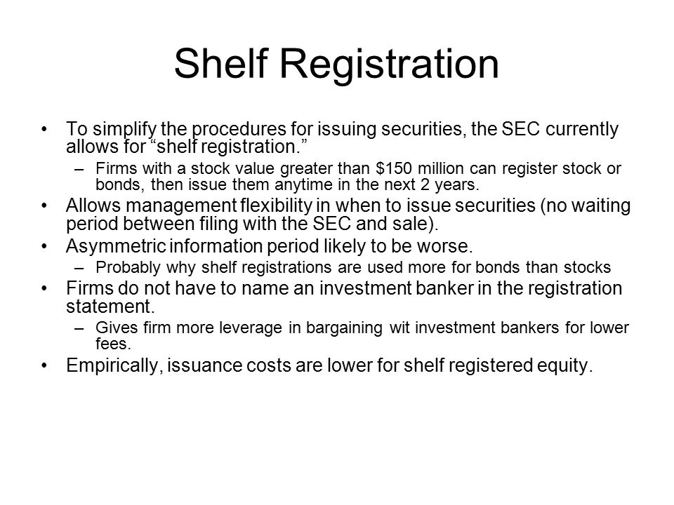 Shelf Registration To simplify the procedures for issuing securities, the SEC currently allows for shelf registration.
