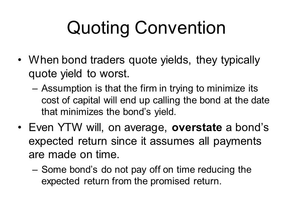 Quoting Convention When bond traders quote yields, they typically quote yield to worst.