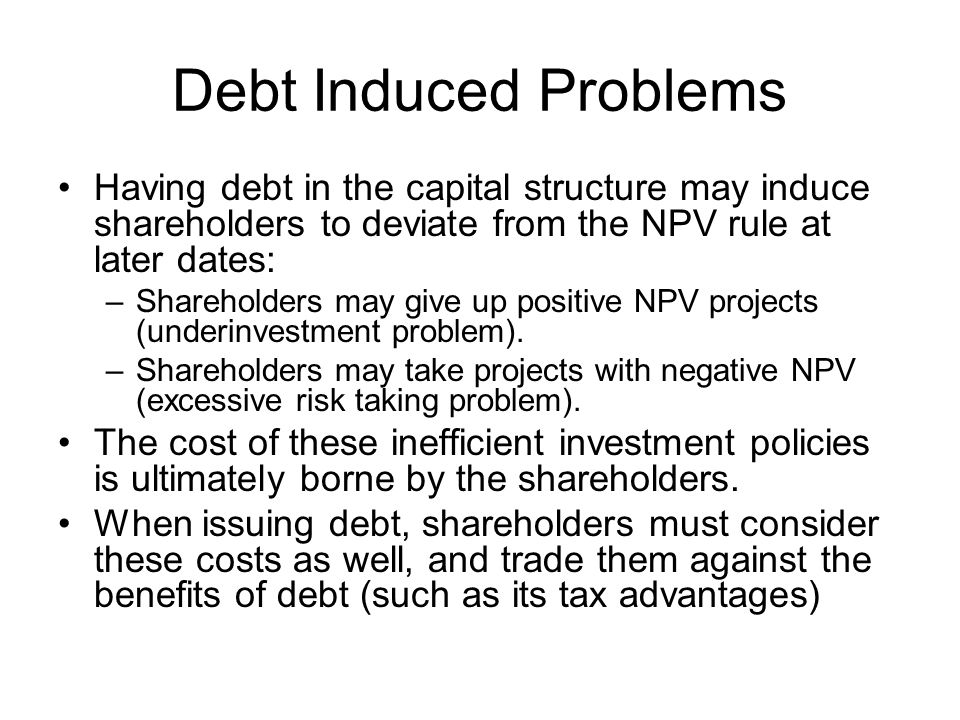Debt Induced Problems Having debt in the capital structure may induce shareholders to deviate from the NPV rule at later dates: