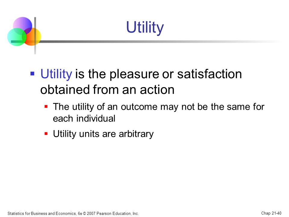 Utility Utility is the pleasure or satisfaction obtained from an action. The utility of an outcome may not be the same for each individual.
