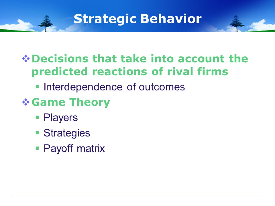Strategic Behavior Decisions that take into account the predicted reactions of rival firms. Interdependence of outcomes.