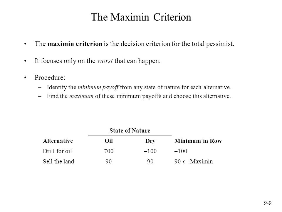 The Maximin Criterion The maximin criterion is the decision criterion for the total pessimist. It focuses only on the worst that can happen.