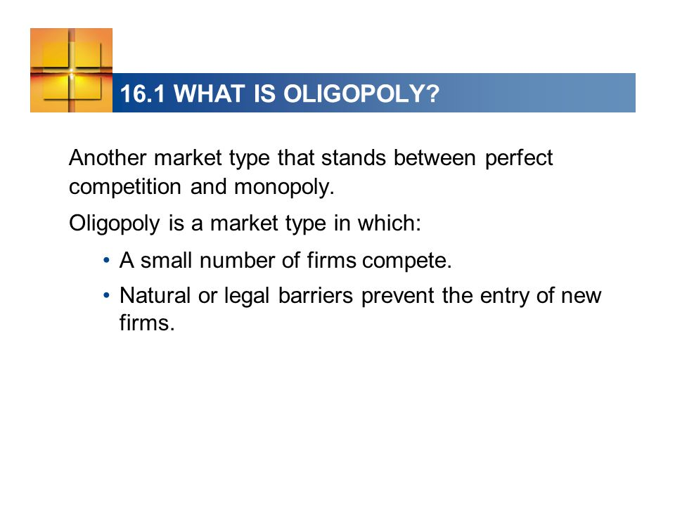 16.1 WHAT IS OLIGOPOLY Another market type that stands between perfect competition and monopoly.