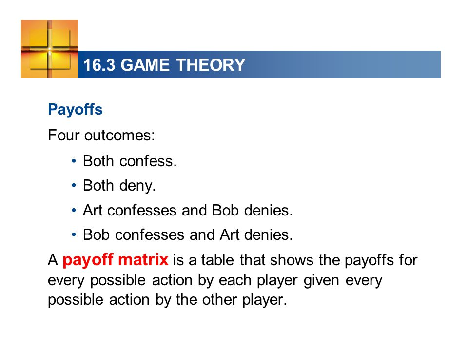 16.3 GAME THEORY Payoffs Four outcomes: Both confess. Both deny.