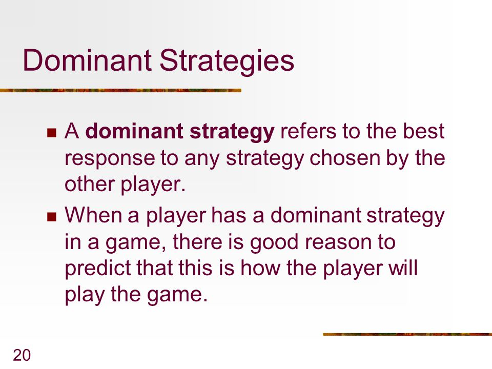 Dominant Strategies A dominant strategy refers to the best response to any strategy chosen by the other player.