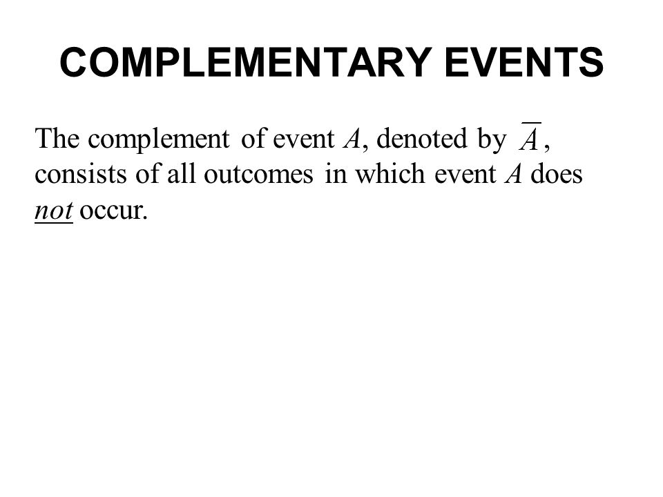 COMPLEMENTARY EVENTS The complement of event A, denoted by , consists of all outcomes in which event A does not occur.