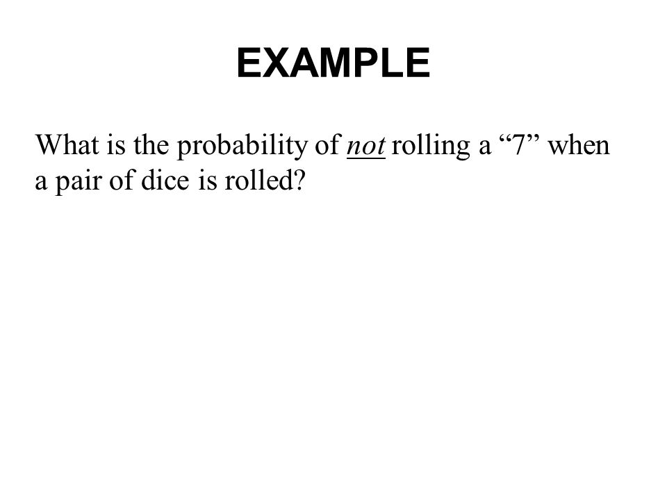 EXAMPLE What is the probability of not rolling a 7 when a pair of dice is rolled