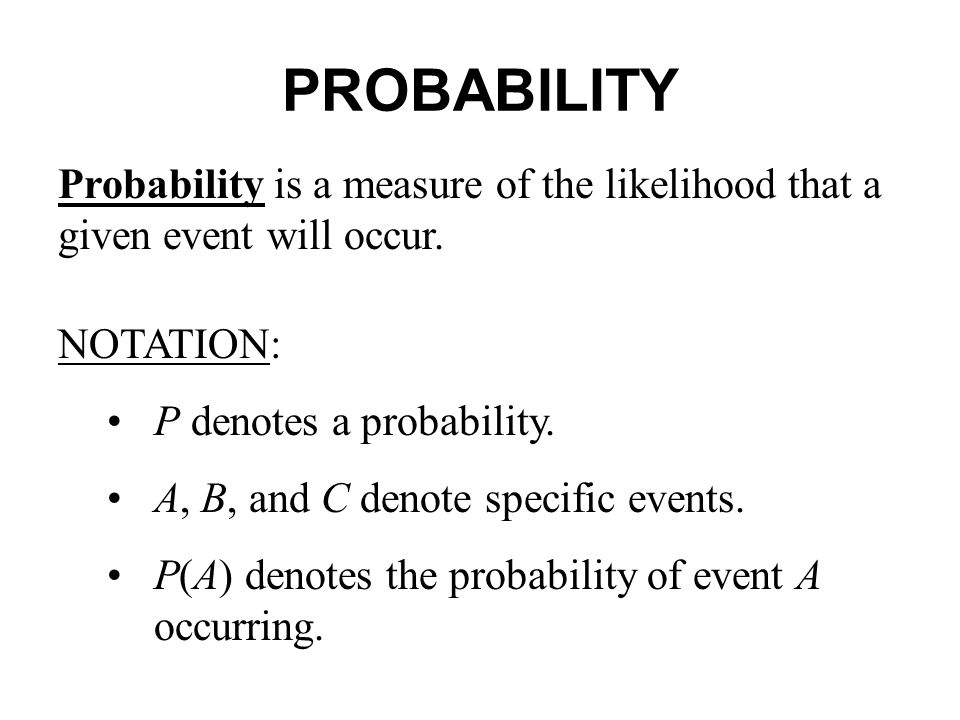 PROBABILITY Probability is a measure of the likelihood that a given event will occur. NOTATION: • P denotes a probability.