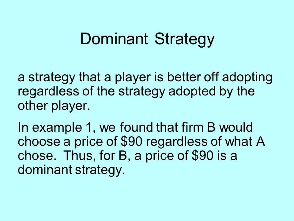 Dominant Strategy a strategy that a player is better off adopting regardless of the strategy adopted by the other player.