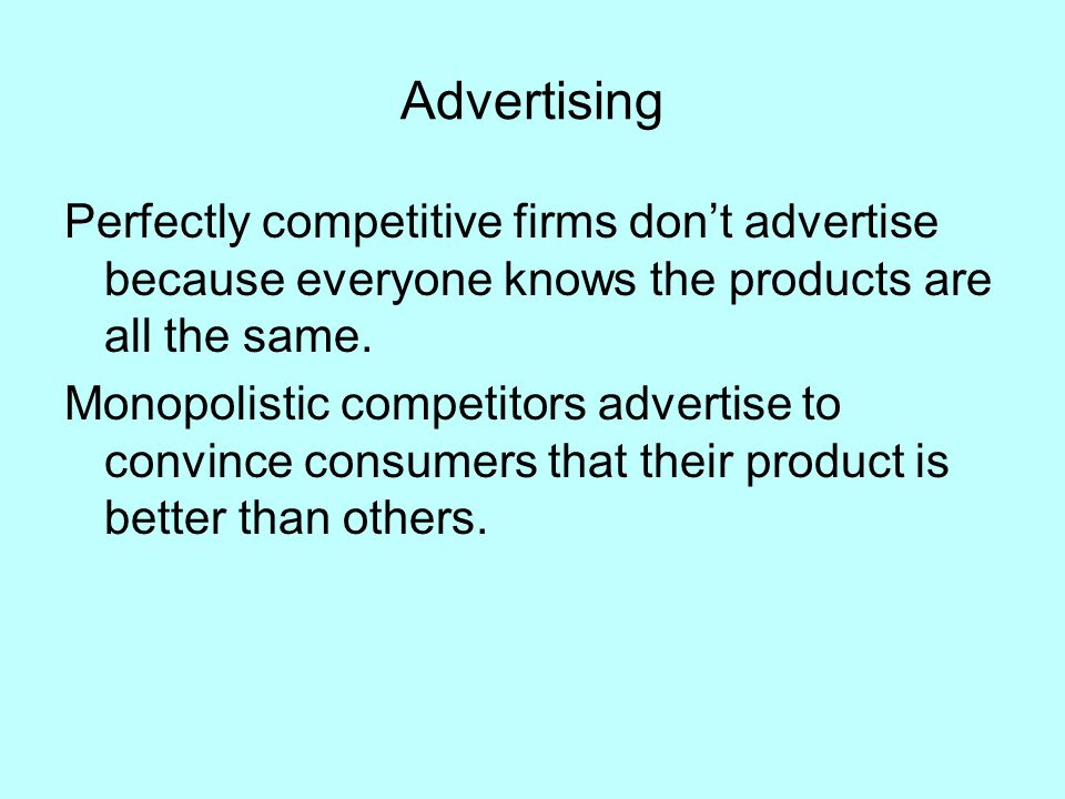 Advertising Perfectly competitive firms don't advertise because everyone knows the products are all the same.