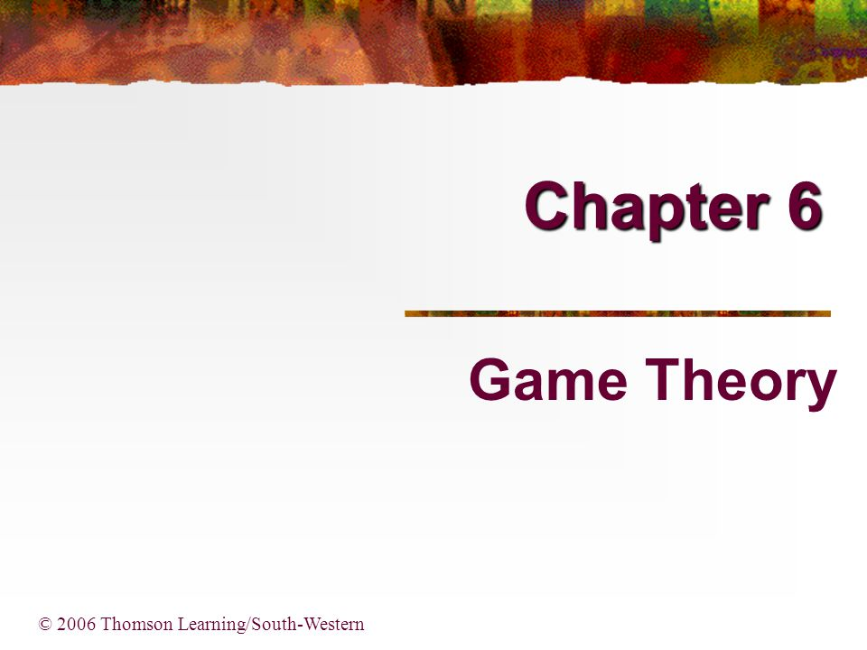 Chapter 6 Game Theory © 2006 Thomson Learning/South-Western