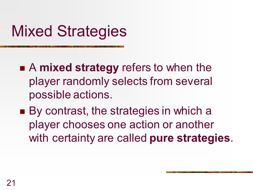 Mixed Strategies A mixed strategy refers to when the player randomly selects from several possible actions.