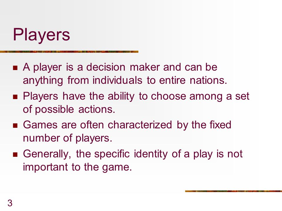 Players A player is a decision maker and can be anything from individuals to entire nations.