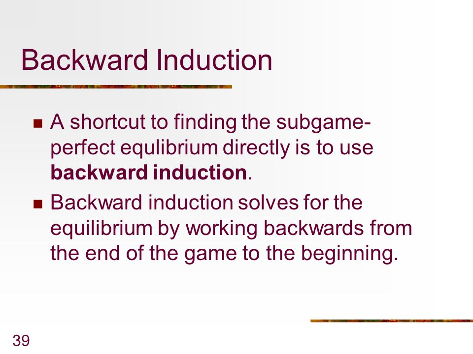 Backward Induction A shortcut to finding the subgame-perfect equlibrium directly is to use backward induction.