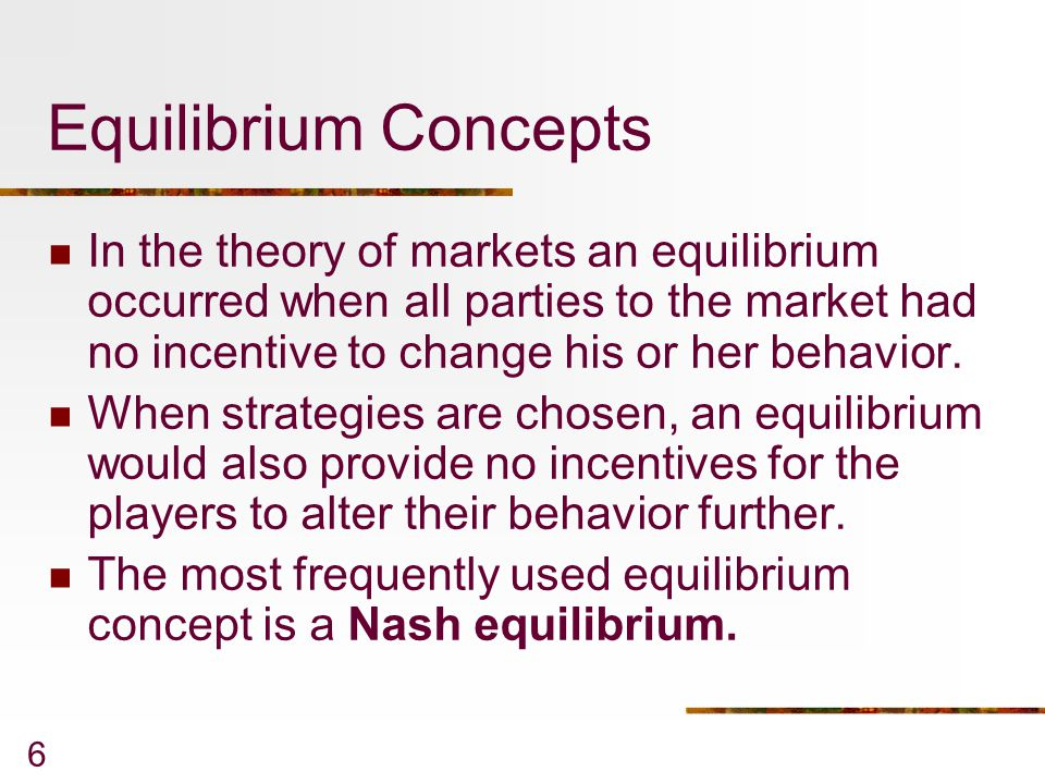 Equilibrium Concepts In the theory of markets an equilibrium occurred when all parties to the market had no incentive to change his or her behavior.