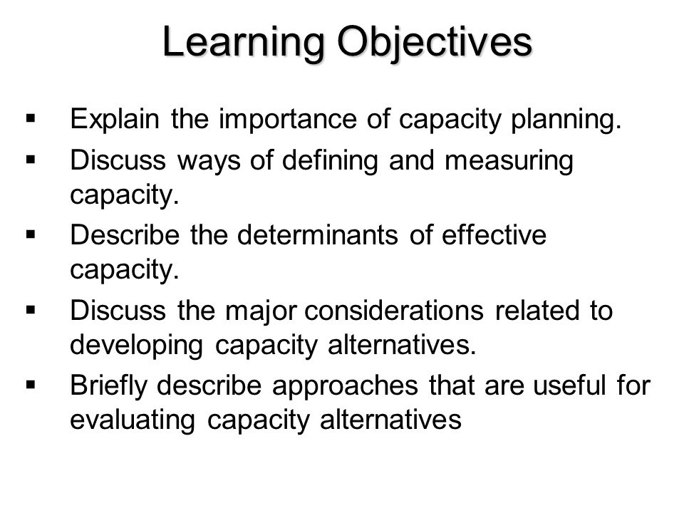 Learning Objectives Explain the importance of capacity planning.