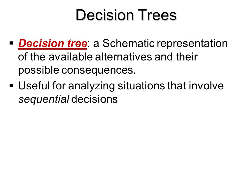 Decision Trees Decision tree: a Schematic representation of the available alternatives and their possible consequences.
