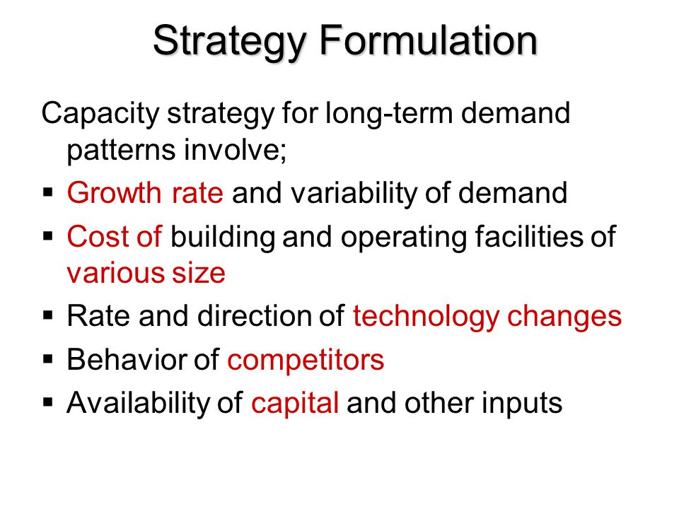 Strategy Formulation Capacity strategy for long-term demand patterns involve; Growth rate and variability of demand.