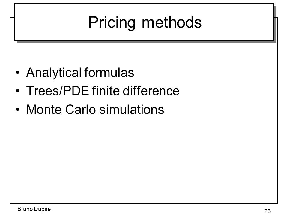 Pricing methods Analytical formulas Trees/PDE finite difference
