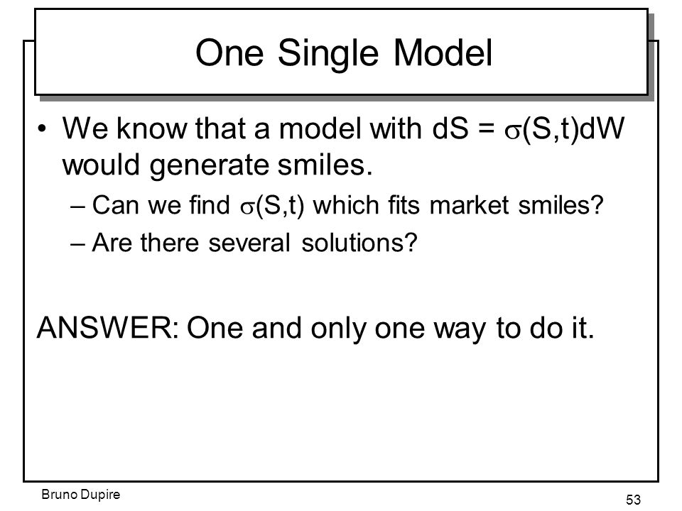 One Single Model We know that a model with dS = s(S,t)dW would generate smiles. Can we find s(S,t) which fits market smiles