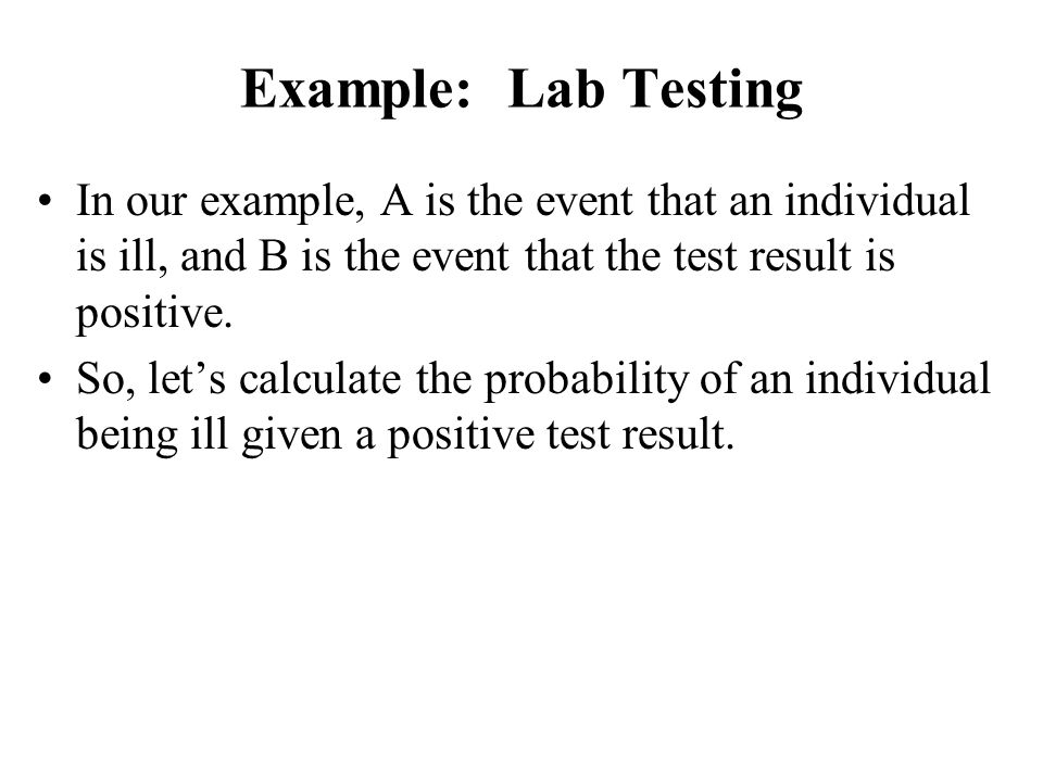 Example: Lab Testing In our example, A is the event that an individual is ill, and B is the event that the test result is positive.