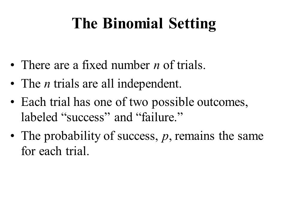 The Binomial Setting There are a fixed number n of trials.