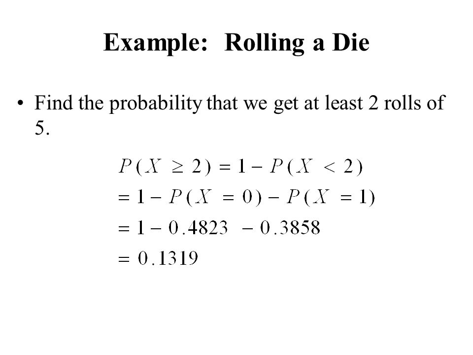 Example: Rolling a Die Find the probability that we get at least 2 rolls of 5.