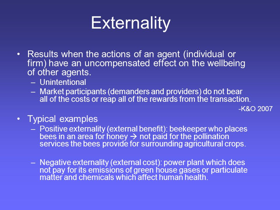 Externality Results when the actions of an agent (individual or firm) have an uncompensated effect on the wellbeing of other agents.
